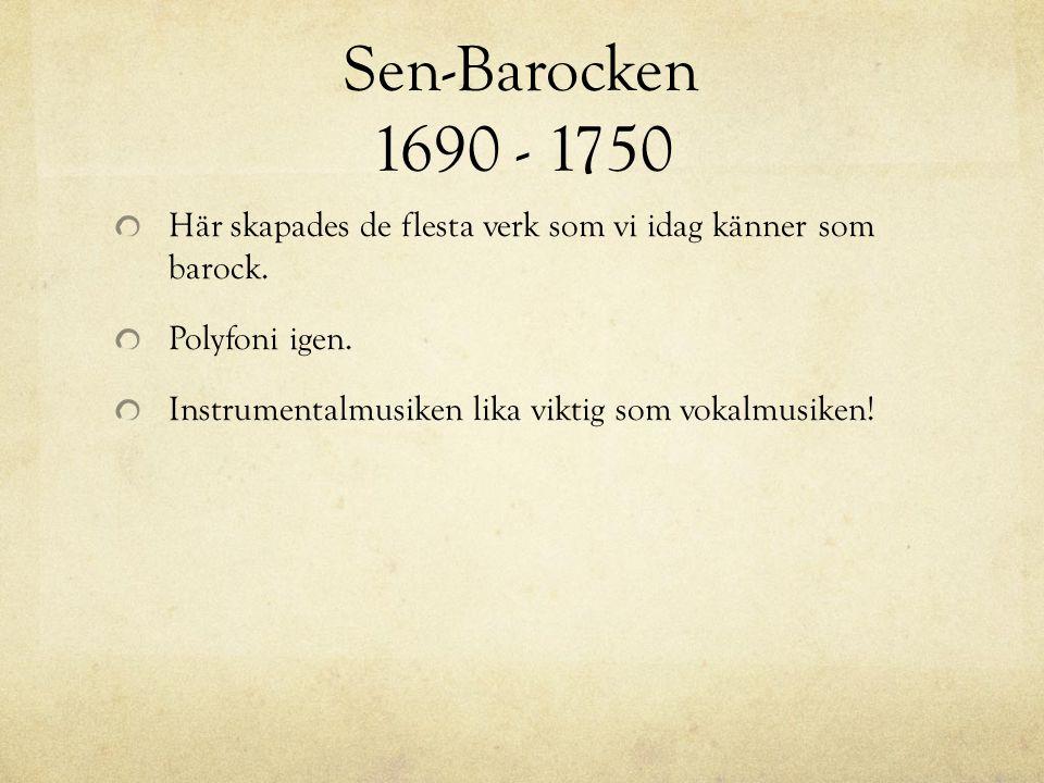 Sen-Barocken 1690 - 1750 Här skapades de flesta verk som vi idag känner som barock. Polyfoni igen.