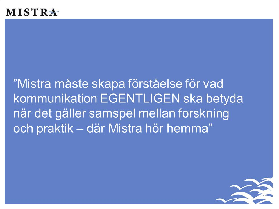 Mistra måste skapa förståelse för vad kommunikation EGENTLIGEN ska betyda när det gäller samspel mellan forskning och praktik – där Mistra hör hemma