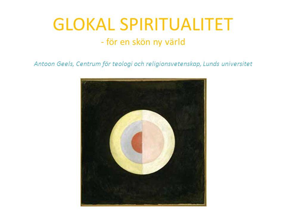 GLOKAL SPIRITUALITET - för en skön ny värld Antoon Geels, Centrum för teologi och religionsvetenskap, Lunds universitet