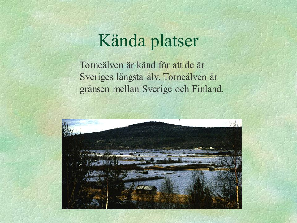 Kända platser Torneälven är känd för att de är Sveriges längsta älv.