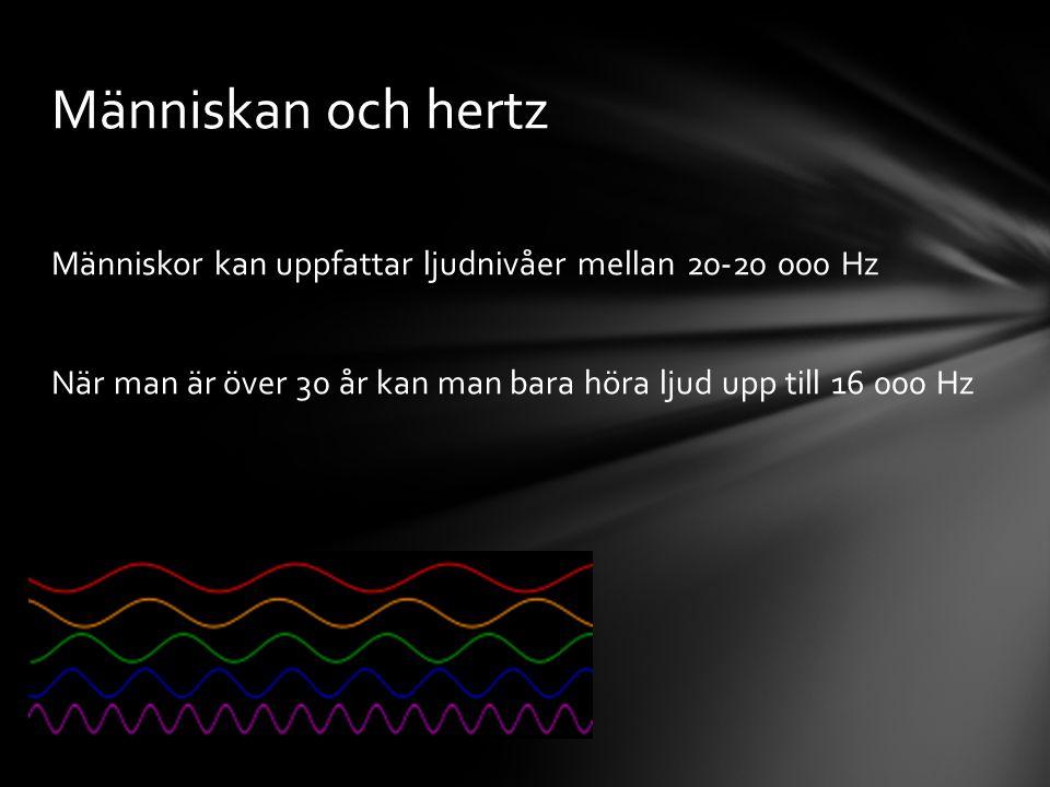 Människan och hertz Människor kan uppfattar ljudnivåer mellan 20-20 000 Hz När man är över 30 år kan man bara höra ljud upp till 16 000 Hz