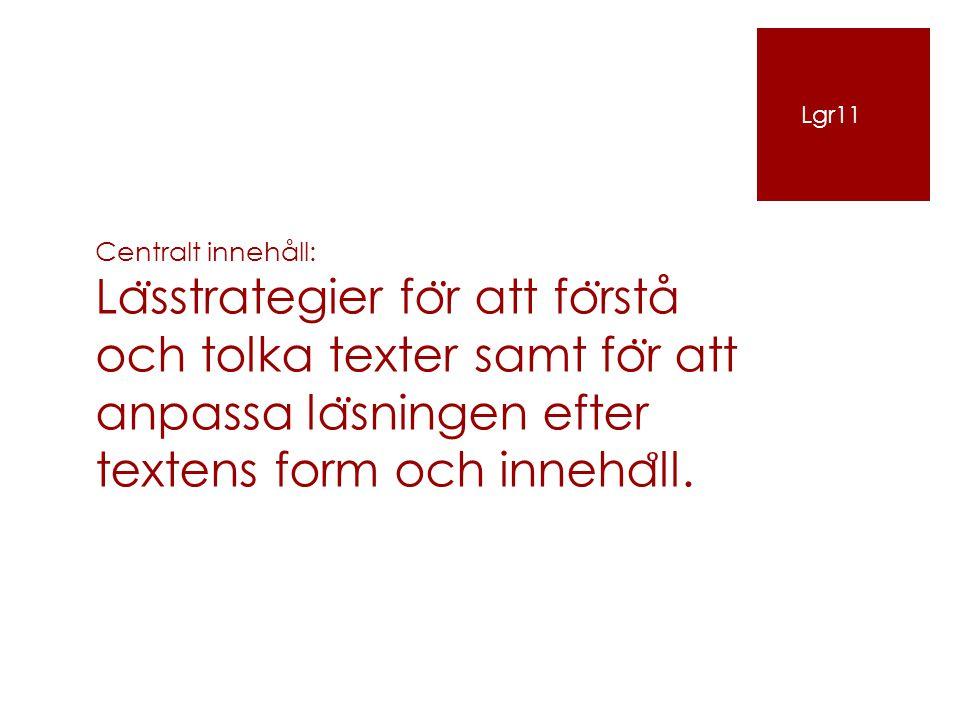 Lgr11 Centralt innehåll: Lässtrategier för att förstå och tolka texter samt för att anpassa läsningen efter textens form och innehåll.