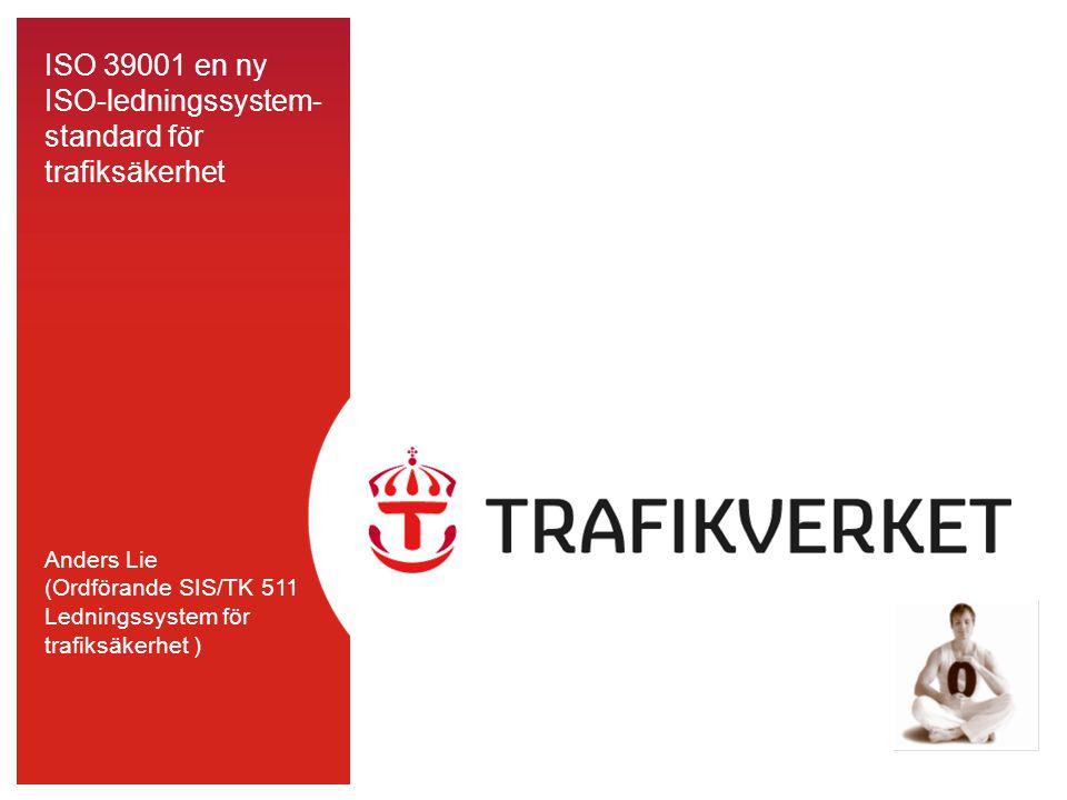 ISO 39001 en ny ISO-ledningssystem- standard för trafiksäkerhet Anders Lie (Ordförande SIS/TK 511 Ledningssystem för trafiksäkerhet )