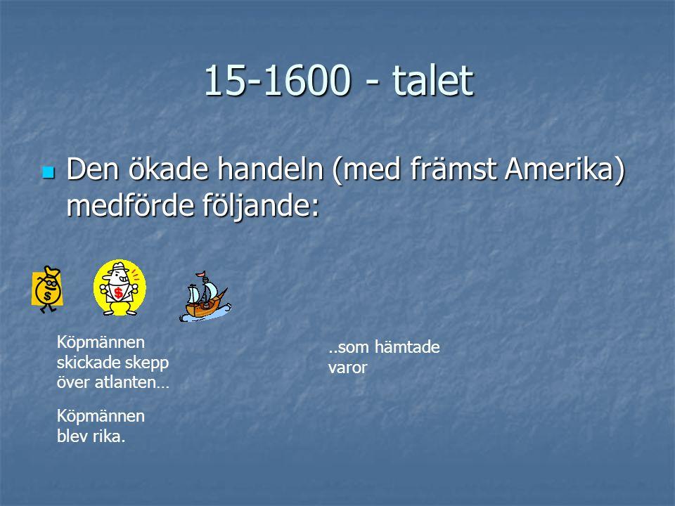 15-1600 - talet Den ökade handeln (med främst Amerika) medförde följande: Köpmännen skickade skepp över atlanten…