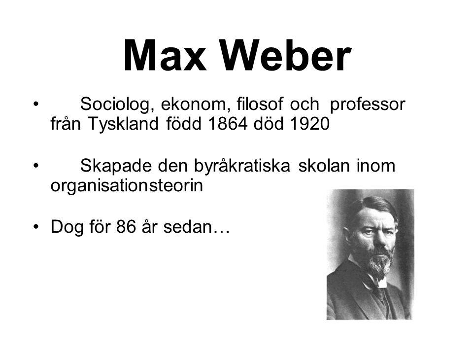 Max Weber Sociolog, ekonom, filosof och professor från Tyskland född 1864 död 1920. Skapade den byråkratiska skolan inom organisationsteorin.