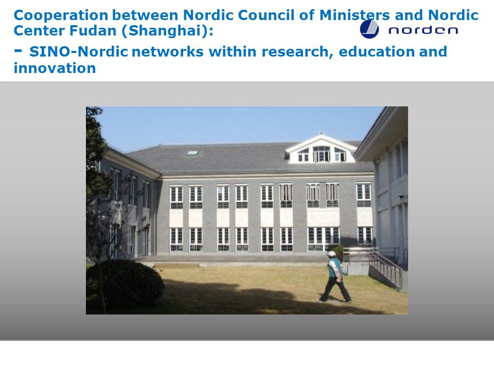 Cooperation between Nordic Council of Ministers and Nordic Center Fudan (Shanghai): - SINO-Nordic networks within research, education and innovation