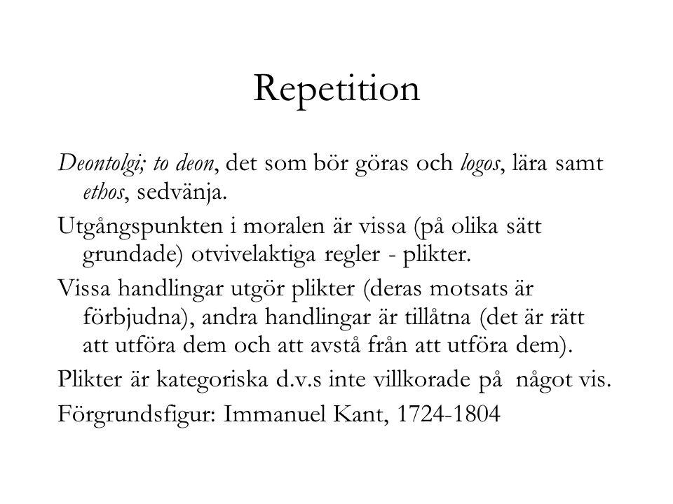 Repetition Deontolgi; to deon, det som bör göras och logos, lära samt ethos, sedvänja.