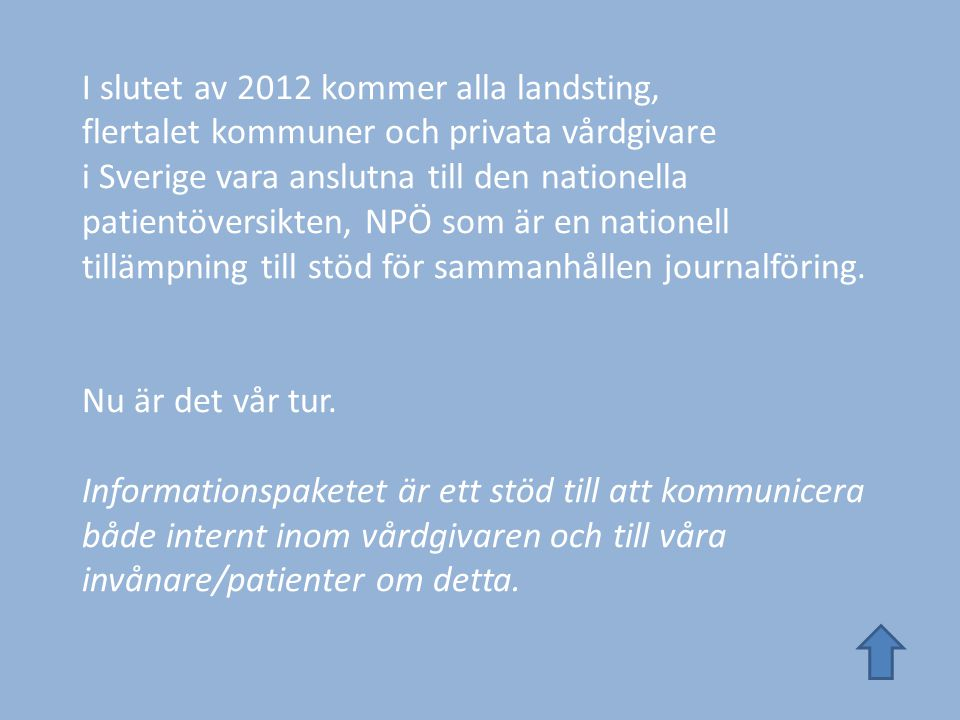 I slutet av 2012 kommer alla landsting, flertalet kommuner och privata vårdgivare i Sverige vara anslutna till den nationella patientöversikten, NPÖ som är en nationell tillämpning till stöd för sammanhållen journalföring.