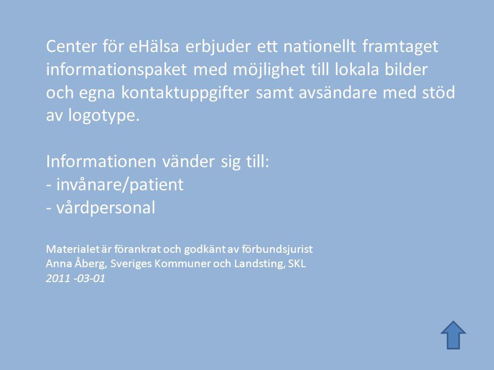 Center för eHälsa erbjuder ett nationellt framtaget informationspaket med möjlighet till lokala bilder och egna kontaktuppgifter samt avsändare med stöd av logotype. Informationen vänder sig till: - invånare/patient - vårdpersonal Materialet är förankrat och godkänt av förbundsjurist Anna Åberg, Sveriges Kommuner och Landsting, SKL 2011 -03-01