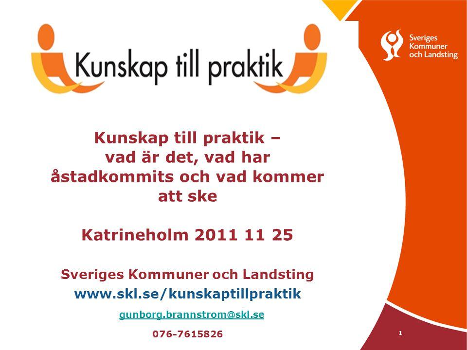 Kunskap till praktik – vad är det, vad har åstadkommits och vad kommer att ske Katrineholm 2011 11 25 Sveriges Kommuner och Landsting www.skl.se/kunskaptillpraktik gunborg.brannstrom@skl.se 076-7615826