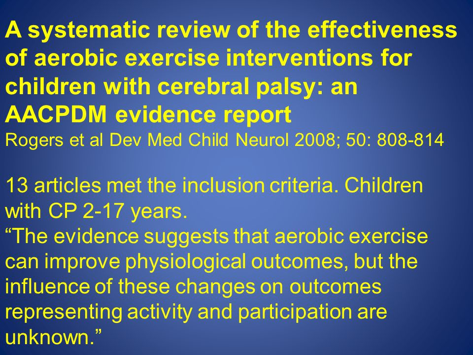 A systematic review of the effectiveness of aerobic exercise interventions for children with cerebral palsy: an AACPDM evidence report