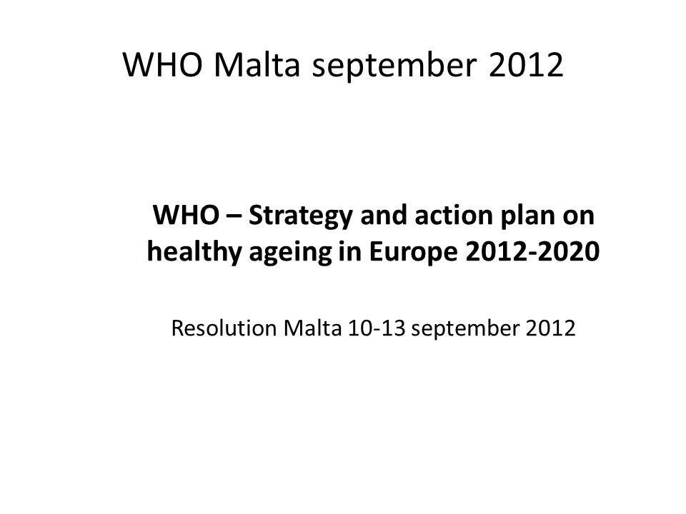 WHO Malta september 2012 WHO – Strategy and action plan on healthy ageing in Europe 2012-2020 Resolution Malta 10-13 september 2012