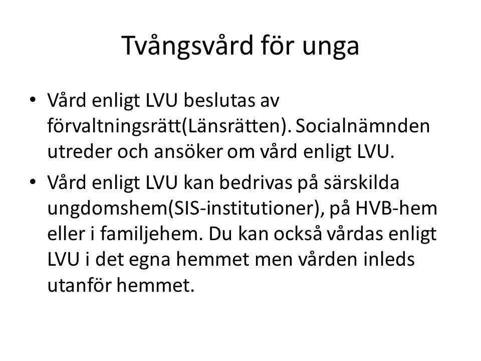 Tvångsvård för unga Vård enligt LVU beslutas av förvaltningsrätt(Länsrätten). Socialnämnden utreder och ansöker om vård enligt LVU.