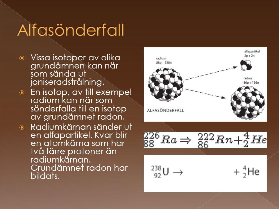 Alfasönderfall Vissa isotoper av olika grundämnen kan när som sända ut joniseradstrålning.