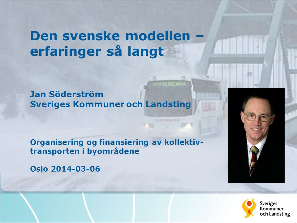 Den svenske modellen – erfaringer så langt Jan Söderström Sveriges Kommuner och Landsting Organisering og finansiering av kollektiv- transporten i byområdene Oslo 2014-03-06