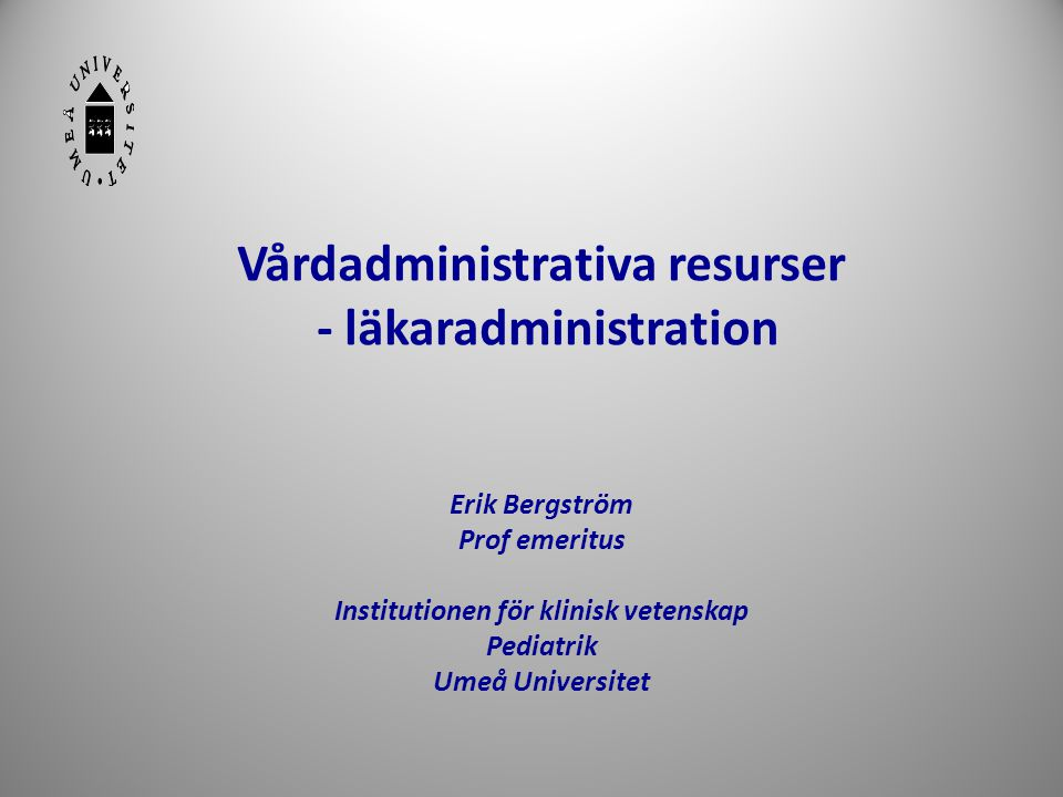 Vårdadministrativa resurser - läkaradministration Erik Bergström Prof emeritus Institutionen för klinisk vetenskap Pediatrik Umeå Universitet
