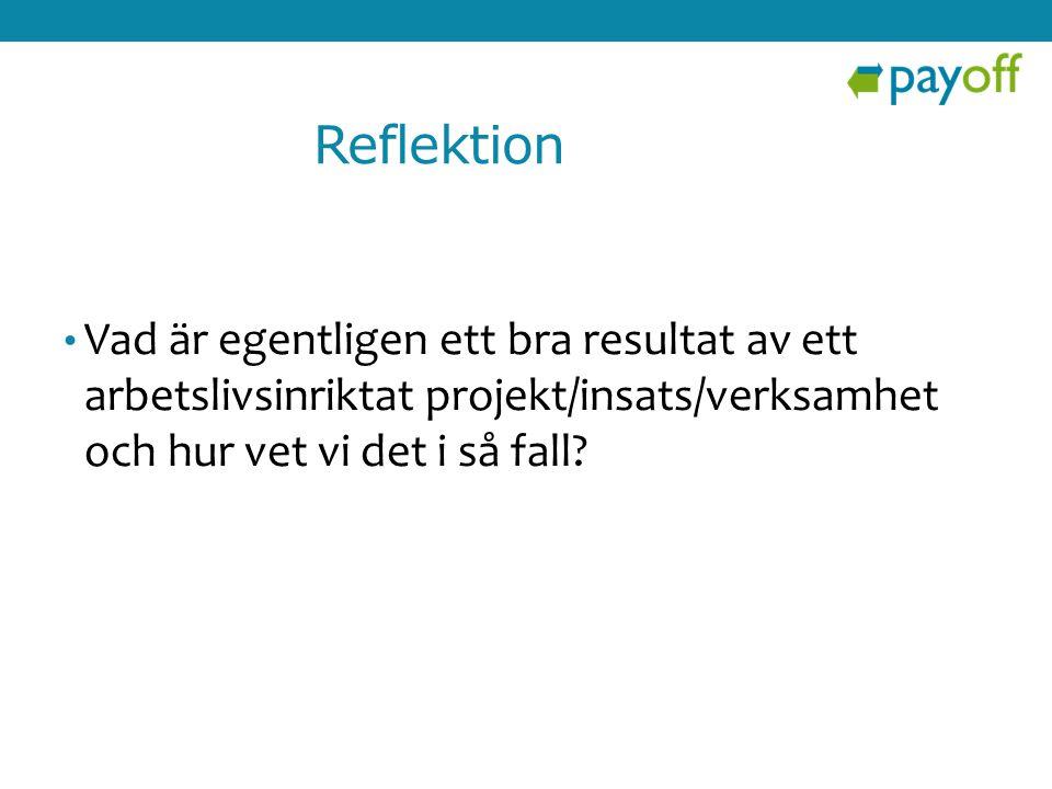 Reflektion Vad är egentligen ett bra resultat av ett arbetslivsinriktat projekt/insats/verksamhet och hur vet vi det i så fall