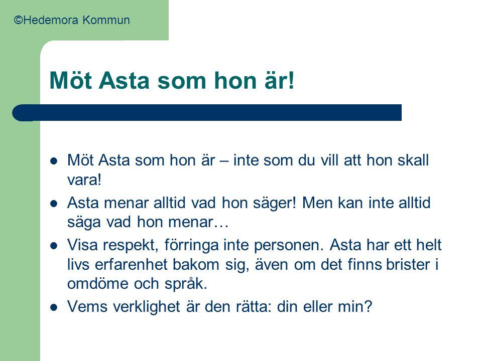 ©Hedemora Kommun Möt Asta som hon är! Möt Asta som hon är – inte som du vill att hon skall vara!