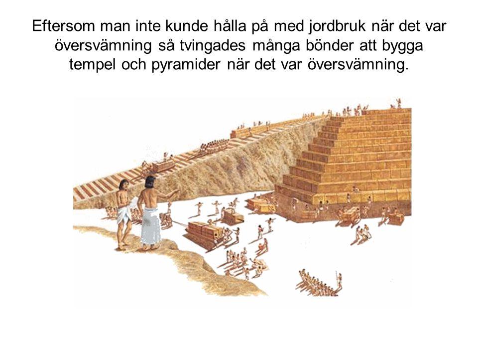 Eftersom man inte kunde hålla på med jordbruk när det var översvämning så tvingades många bönder att bygga tempel och pyramider när det var översvämning.