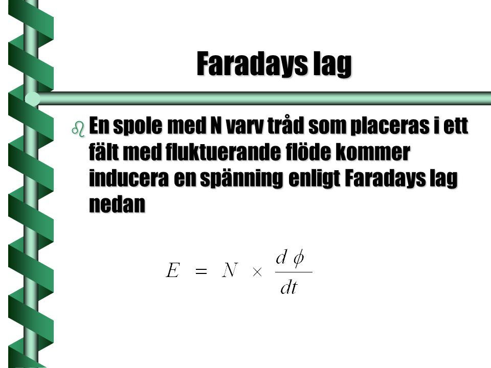 Faradays lag En spole med N varv tråd som placeras i ett fält med fluktuerande flöde kommer inducera en spänning enligt Faradays lag nedan.