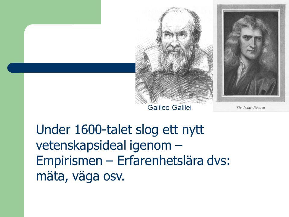 Galileo Galilei Under 1600-talet slog ett nytt vetenskapsideal igenom – Empirismen – Erfarenhetslära dvs: mäta, väga osv.