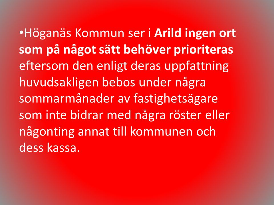 Höganäs Kommun ser i Arild ingen ort som på något sätt behöver prioriteras eftersom den enligt deras uppfattning huvudsakligen bebos under några sommarmånader av fastighetsägare som inte bidrar med några röster eller någonting annat till kommunen och dess kassa.