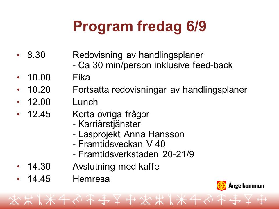 Program fredag 6/9 8.30 Redovisning av handlingsplaner - Ca 30 min/person inklusive feed-back. 10.00 Fika.
