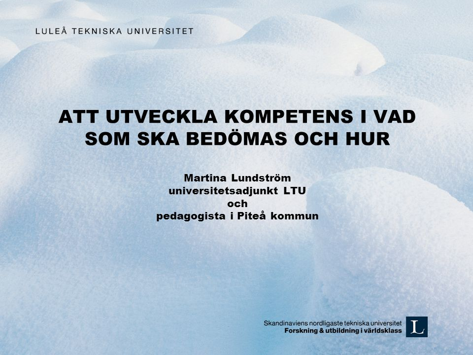 ATT UTVECKLA KOMPETENS I VAD SOM SKA BEDÖMAS OCH HUR Martina Lundström universitetsadjunkt LTU och pedagogista i Piteå kommun