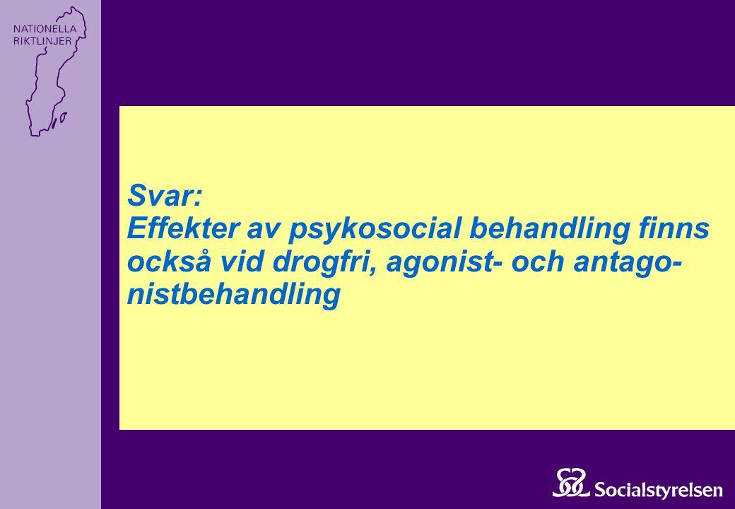 Svar: Effekter av psykosocial behandling finns också vid drogfri, agonist- och antago-nistbehandling