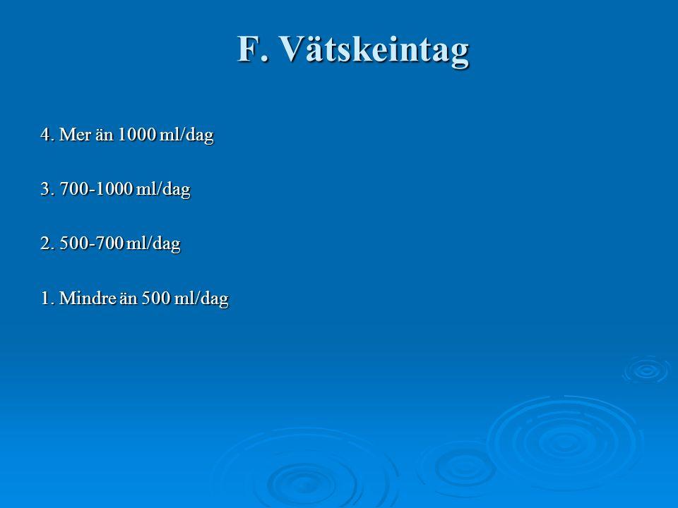 F. Vätskeintag 4. Mer än 1000 ml/dag 3. 700-1000 ml/dag