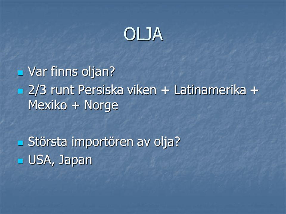 OLJA Var finns oljan 2/3 runt Persiska viken + Latinamerika + Mexiko + Norge. Största importören av olja