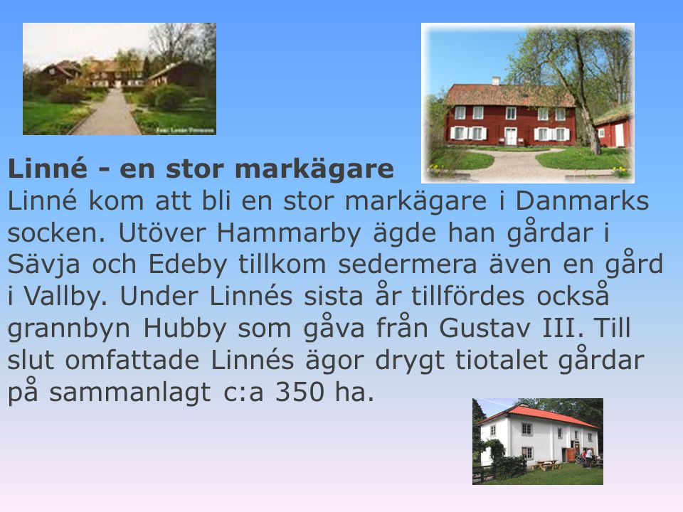 Linné - en stor markägare Linné kom att bli en stor markägare i Danmarks socken. Utöver Hammarby ägde han gårdar i Sävja och Edeby tillkom sedermera även en gård i Vallby. Under Linnés sista år tillfördes också grannbyn Hubby som gåva från Gustav III. Till slut omfattade Linnés ägor drygt tiotalet gårdar på sammanlagt c:a 350 ha.