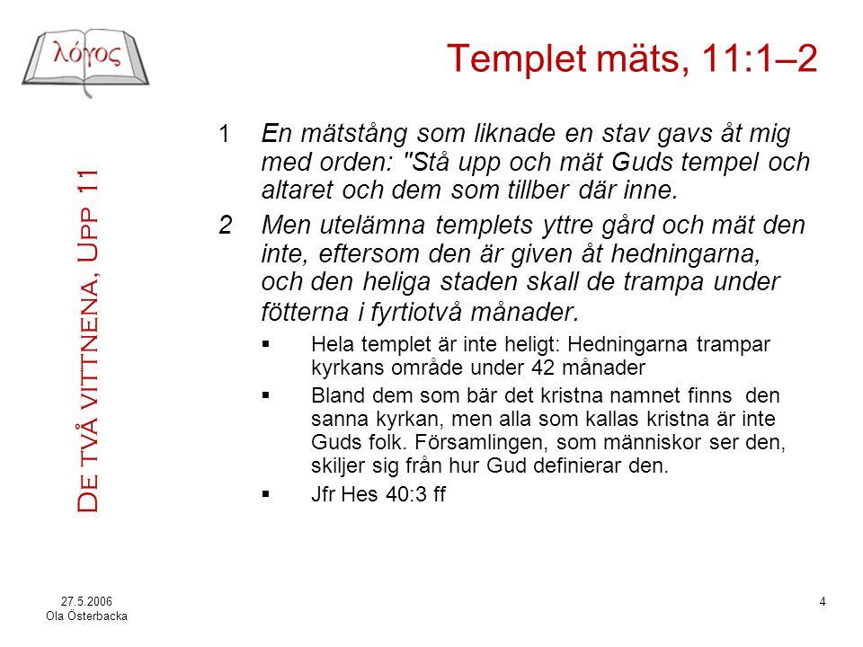 Templet mäts, 11:1–2 1 En mätstång som liknade en stav gavs åt mig med orden: Stå upp och mät Guds tempel och altaret och dem som tillber där inne.