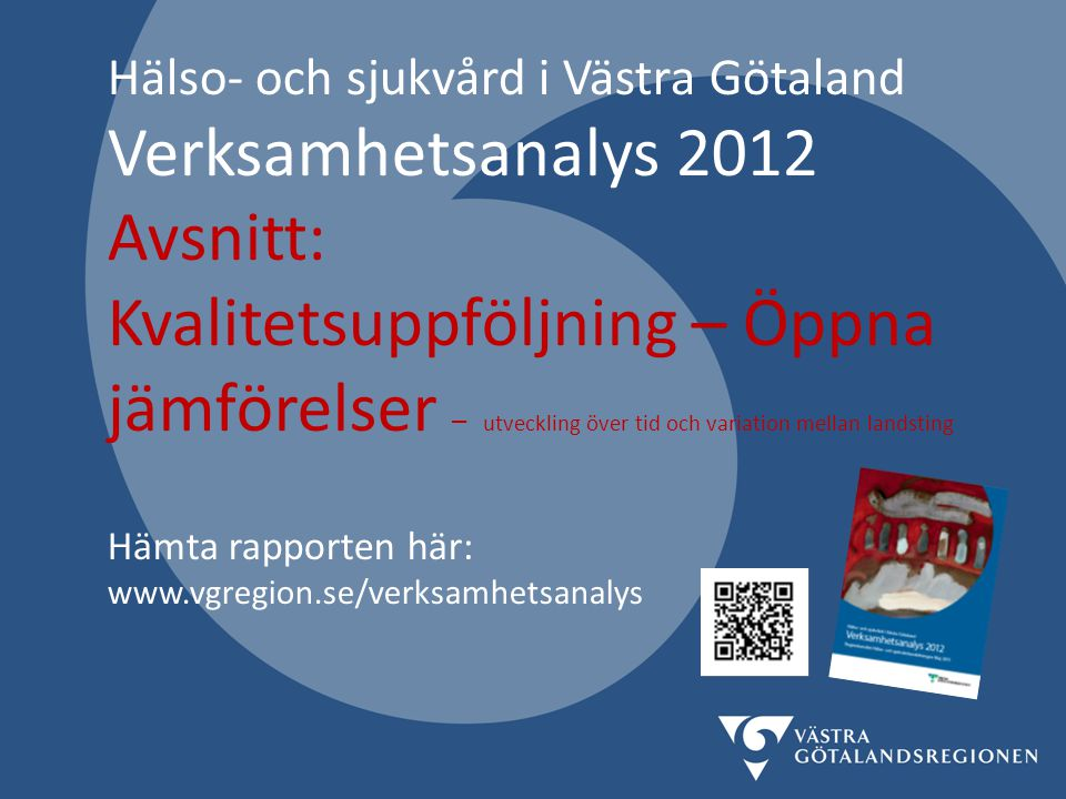 Hälso- och sjukvård i Västra Götaland Verksamhetsanalys 2012 Avsnitt: Kvalitetsuppföljning – Öppna jämförelser – utveckling över tid och variation mellan landsting