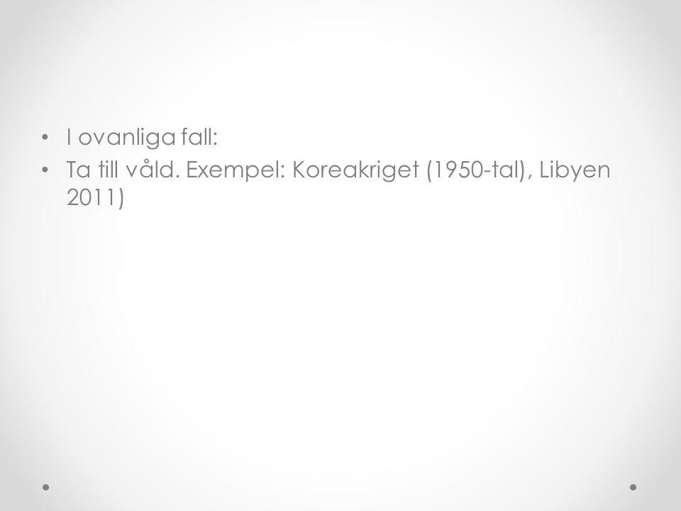 I ovanliga fall: Ta till våld. Exempel: Koreakriget (1950-tal), Libyen 2011)