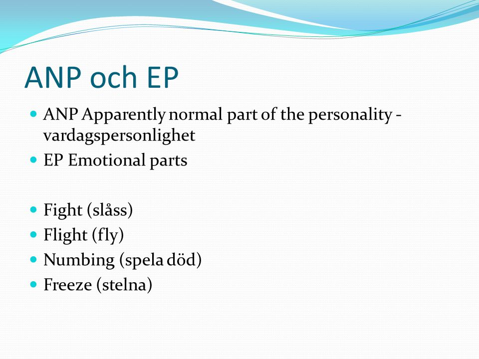 ANP och EP ANP Apparently normal part of the personality - vardagspersonlighet. EP Emotional parts.