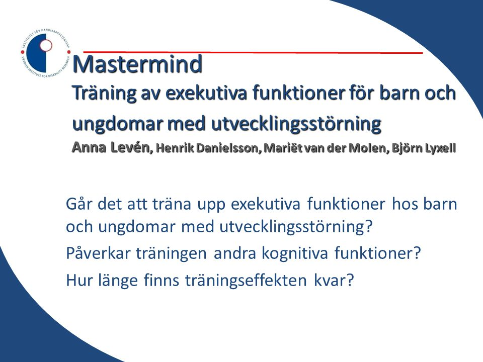 Mastermind Träning av exekutiva funktioner för barn och ungdomar med utvecklingsstörning Anna Levén, Henrik Danielsson, Mariët van der Molen, Björn Lyxell