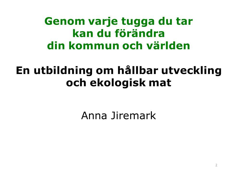 Genom varje tugga du tar kan du förändra din kommun och världen En utbildning om hållbar utveckling och ekologisk mat Anna Jiremark