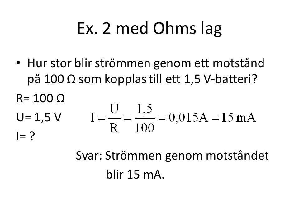 Ex. 2 med Ohms lag Hur stor blir strömmen genom ett motstånd på 100 Ω som kopplas till ett 1,5 V-batteri