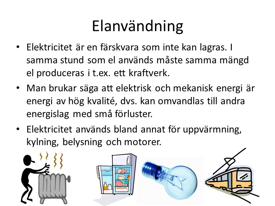 Elanvändning Elektricitet är en färskvara som inte kan lagras. I samma stund som el används måste samma mängd el produceras i t.ex. ett kraftverk.