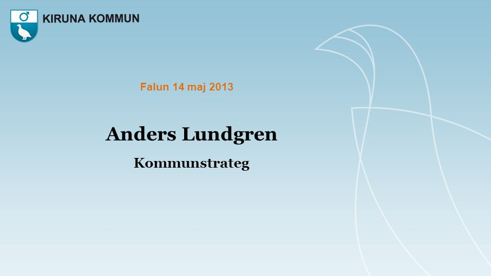 Falun 14 maj 2013 Anders Lundgren Kommunstrateg