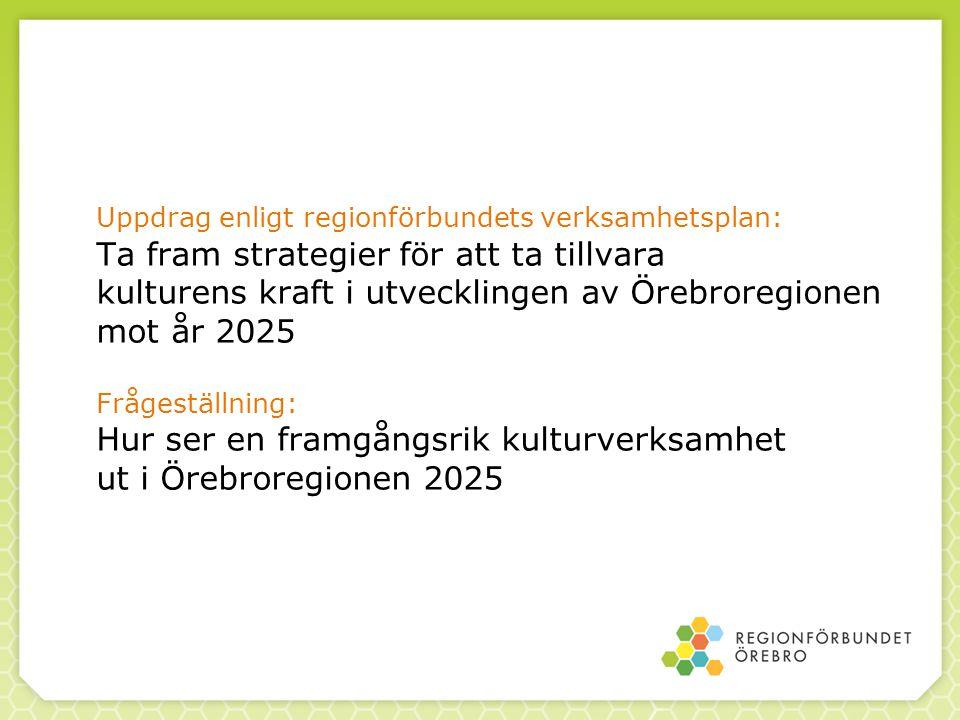 Uppdrag enligt regionförbundets verksamhetsplan: Ta fram strategier för att ta tillvara kulturens kraft i utvecklingen av Örebroregionen mot år 2025 Frågeställning: Hur ser en framgångsrik kulturverksamhet ut i Örebroregionen 2025