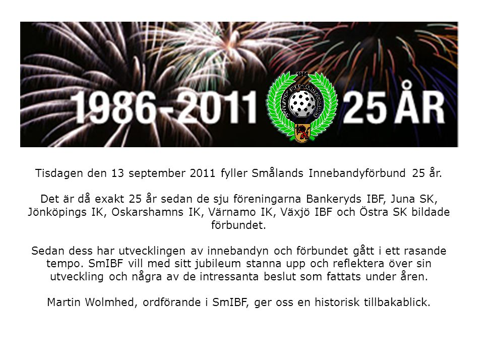 Tisdagen den 13 september 2011 fyller Smålands Innebandyförbund 25 år.