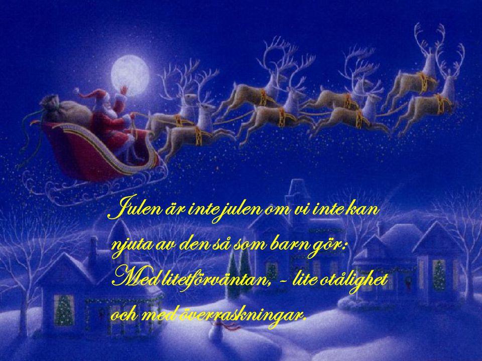 Julen är inte julen om vi inte kan njuta av den så som barn gör: Med litetförväntan, - lite otålighet och med överraskningar.