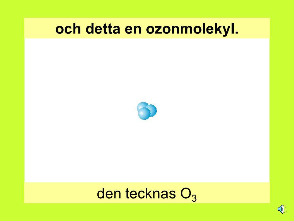 och detta en ozonmolekyl.