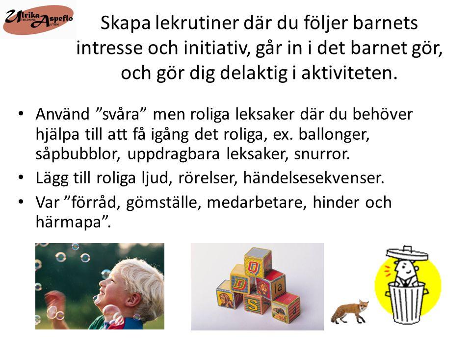 Skapa lekrutiner där du följer barnets intresse och initiativ, går in i det barnet gör, och gör dig delaktig i aktiviteten.