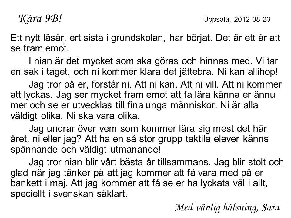 Kära 9B! Uppsala, 2012-08-23 Ett nytt läsår, ert sista i grundskolan, har börjat. Det är ett år att se fram emot.