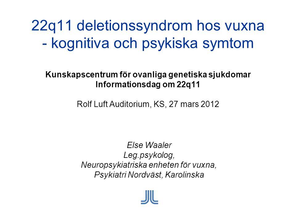 22q11 deletionssyndrom hos vuxna - kognitiva och psykiska symtom Kunskapscentrum för ovanliga genetiska sjukdomar Informationsdag om 22q11 Rolf Luft Auditorium, KS, 27 mars 2012