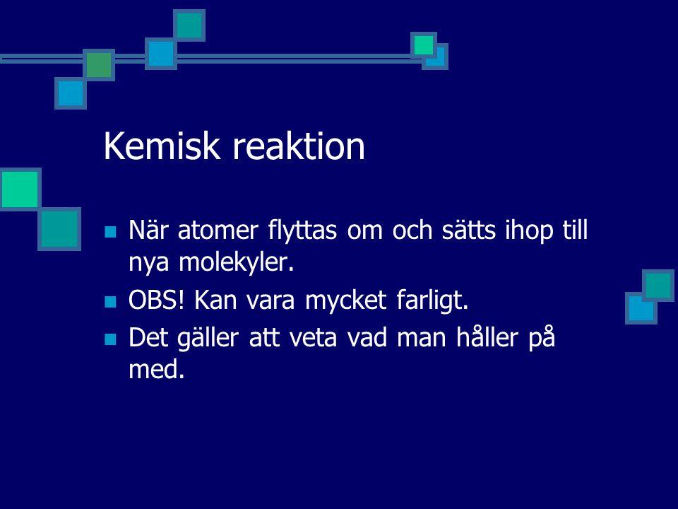 Kemisk reaktion När atomer flyttas om och sätts ihop till nya molekyler. OBS! Kan vara mycket farligt.