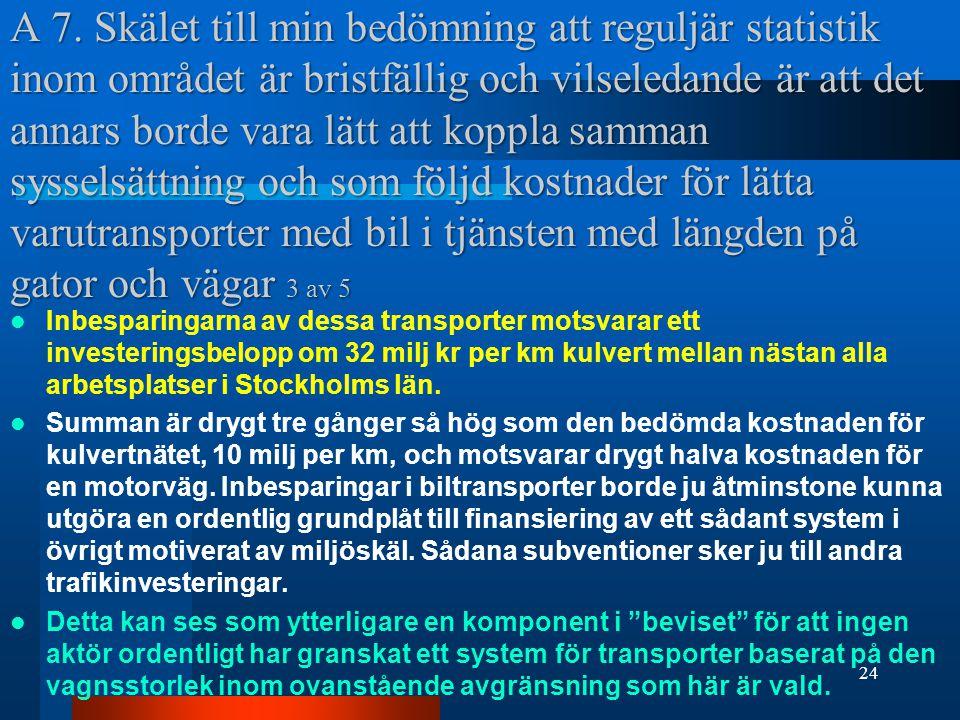 A 7. Skälet till min bedömning att reguljär statistik inom området är bristfällig och vilseledande är att det annars borde vara lätt att koppla samman sysselsättning och som följd kostnader för lätta varutransporter med bil i tjänsten med längden på gator och vägar 3 av 5